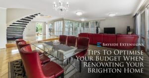 Tips To Optimise Your Budget When Renovating Your Brighton Home